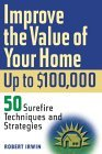 Improve the Value of Your Home up to $100,000: 50 Sure-Fire Techniques and Strategies, By Robert Irwin