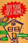 Buy Your First Home!/Finding the Right House, Surviving the Mortgage Process, Avoiding the Pitfalls, By Robert Irwin
